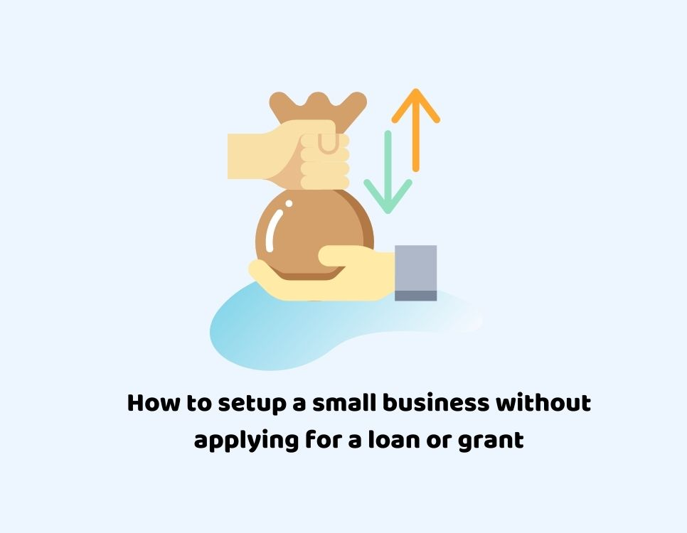 How to setup a small business without applying for a loan or grant?