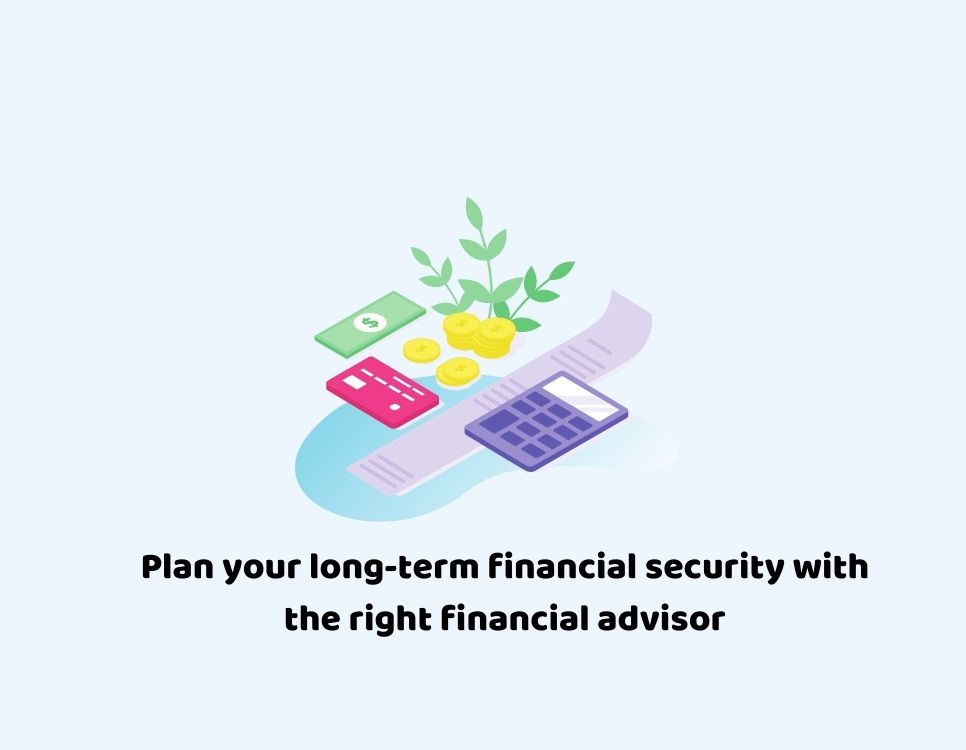 Plan your long-term financial security with the right financial advisor