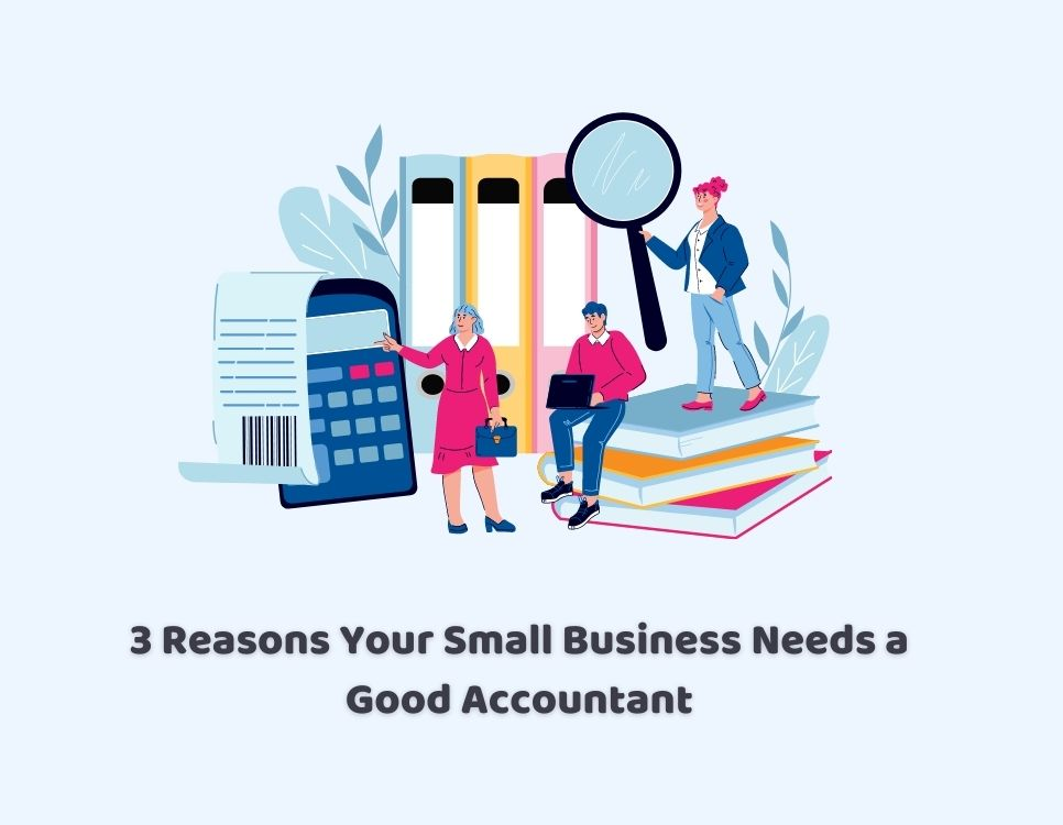 3 Reasons Your Small Business Needs a Good Accountant